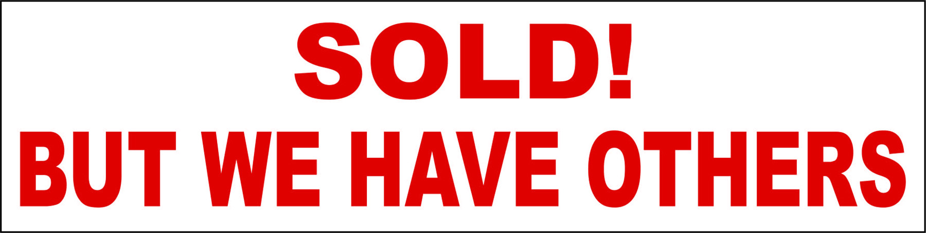 Sold! But We Have Others